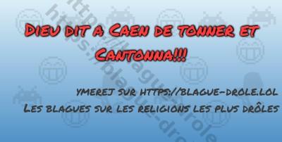 Dieu dit a Caen de tonner et Cantonna!!!
