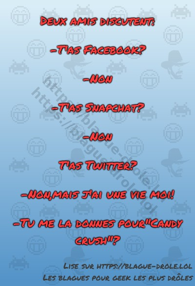 Deux amis discutent:  -T'as Facebook?  -Non  -T'as...