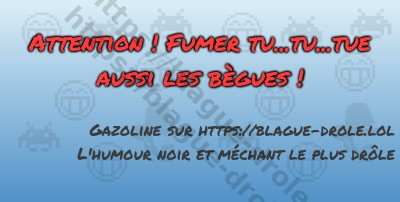 Attention ! Fumer tu...tu...tue...